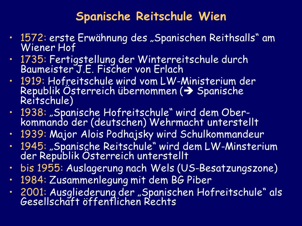 1572: erste Erwähnung des Spanischen Reithsalls am Wiener Hof 1735: Fertigstellung der Winterreitschule durch Baumeister J.E. Fischer von Erlach 1919: