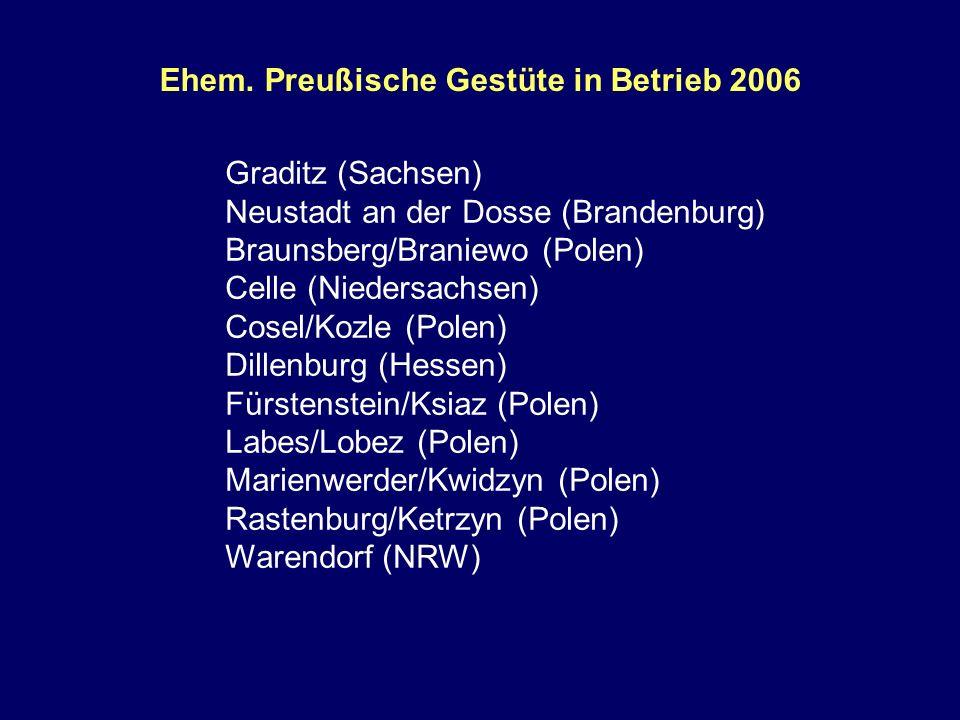 Ehem. Preußische Gestüte in Betrieb 2006 Graditz (Sachsen) Neustadt an der Dosse (Brandenburg) Braunsberg/Braniewo (Polen) Celle (Niedersachsen) Cosel
