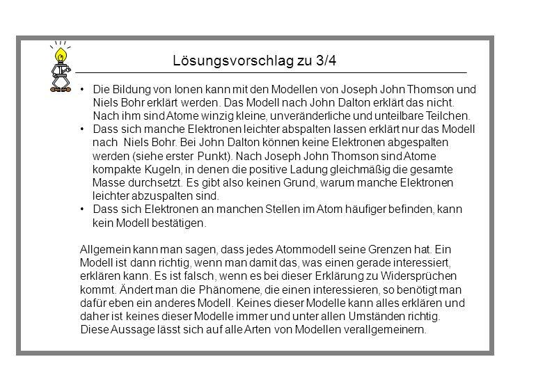 Lösungsvorschlag zu 3/4 Die Bildung von Ionen kann mit den Modellen von Joseph John Thomson und Niels Bohr erklärt werden. Das Modell nach John Dalton