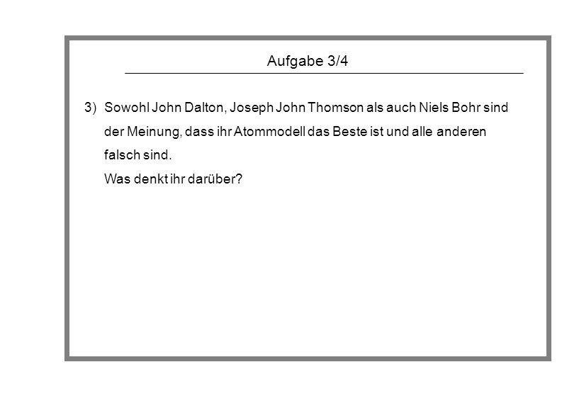 Aufgabe 3/4 3)Sowohl John Dalton, Joseph John Thomson als auch Niels Bohr sind der Meinung, dass ihr Atommodell das Beste ist und alle anderen falsch