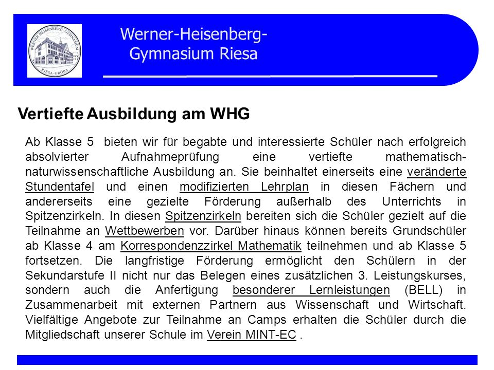 Werner-Heisenberg- Gymnasium Riesa Vertiefte Ausbildung am WHG Ab Klasse 5 bieten wir für begabte und interessierte Schüler nach erfolgreich absolvier