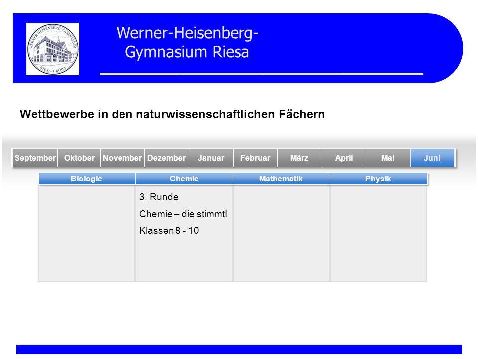 Werner-Heisenberg- Gymnasium Riesa 3. Runde Chemie – die stimmt! Klassen 8 - 10 BiologieChemieMathematikPhysik MaiFebruarOktober Juni NovemberDezember