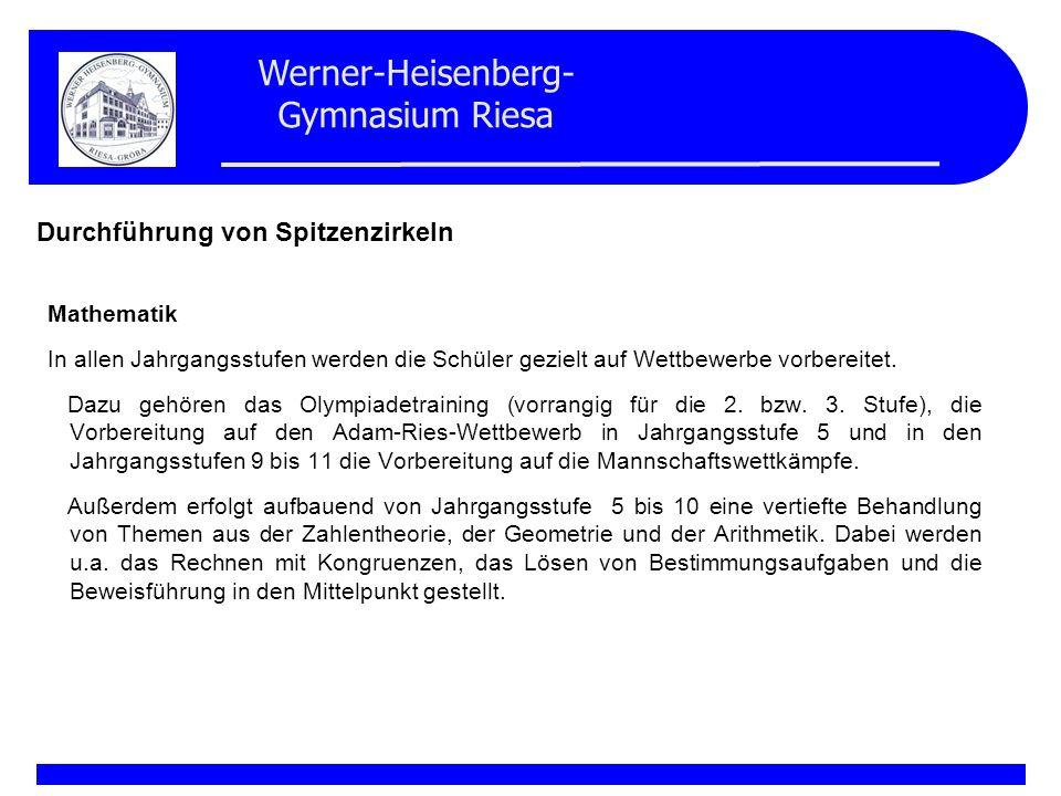 Werner-Heisenberg- Gymnasium Riesa Durchführung von Spitzenzirkeln Mathematik In allen Jahrgangsstufen werden die Schüler gezielt auf Wettbewerbe vorb