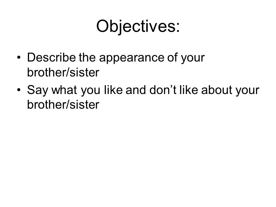 Objectives: Describe the appearance of your brother/sister Say what you like and dont like about your brother/sister
