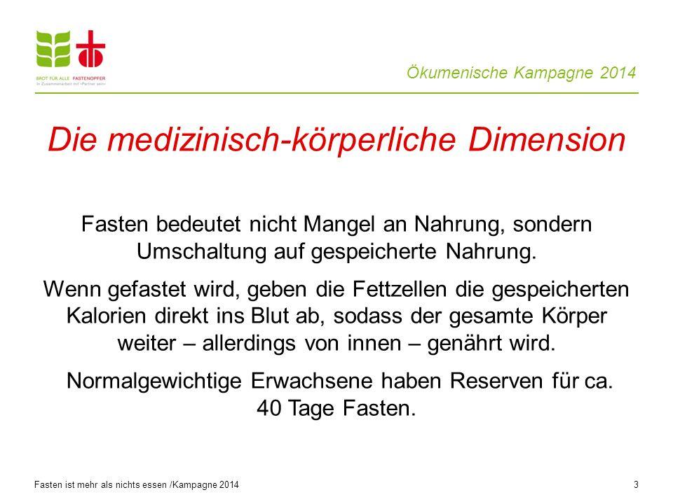 Ökumenische Kampagne 2014 3 Fasten bedeutet nicht Mangel an Nahrung, sondern Umschaltung auf gespeicherte Nahrung.