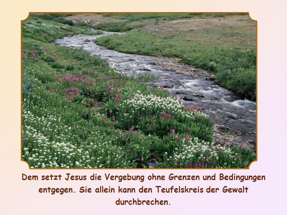 Dem setzt Jesus die Vergebung ohne Grenzen und Bedingungen entgegen.