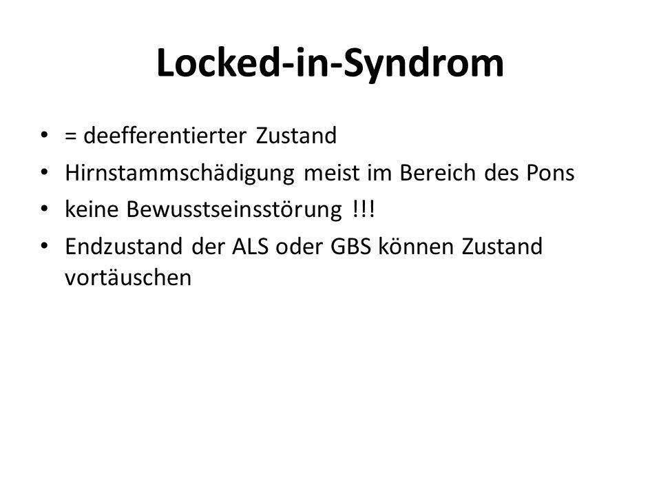 Locked-in-Syndrom = deefferentierter Zustand Hirnstammschädigung meist im Bereich des Pons keine Bewusstseinsstörung !!! Endzustand der ALS oder GBS k