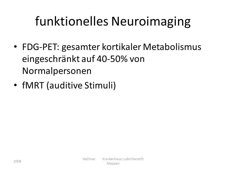 funktionelles Neuroimaging FDG-PET: gesamter kortikaler Metabolismus eingeschränkt auf 40-50% von Normalpersonen fMRT (auditive Stimuli) 2008 Wellmer