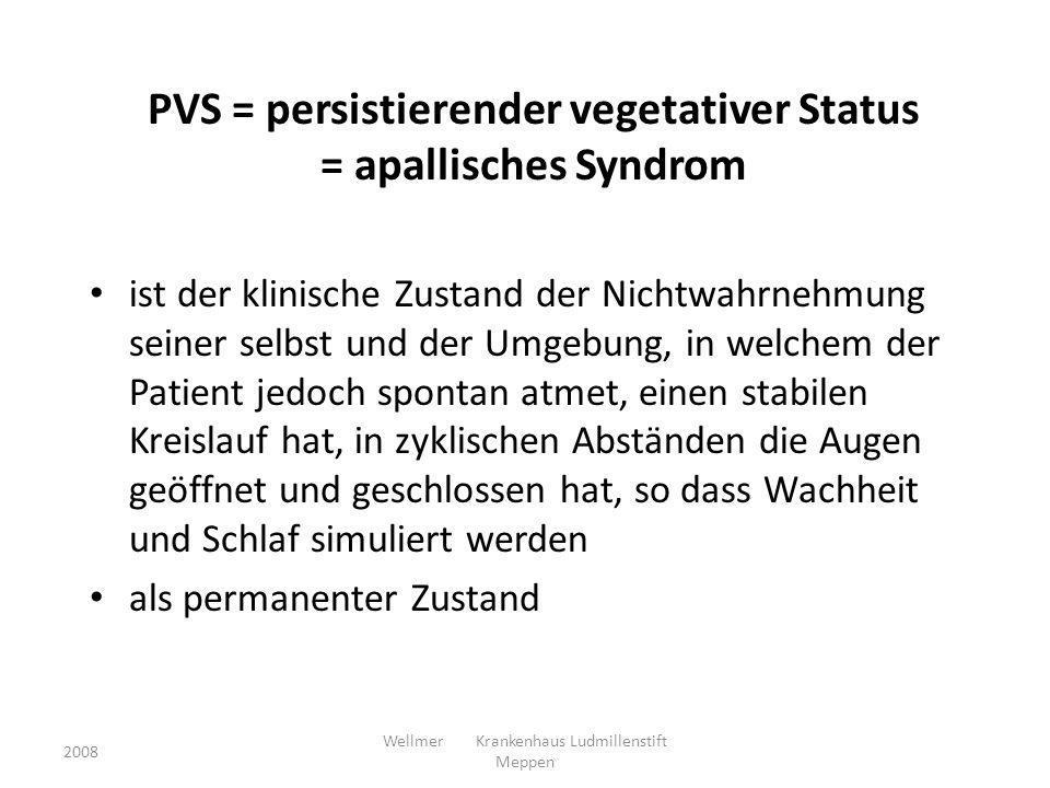 PVS = persistierender vegetativer Status = apallisches Syndrom ist der klinische Zustand der Nichtwahrnehmung seiner selbst und der Umgebung, in welchem der Patient jedoch spontan atmet, einen stabilen Kreislauf hat, in zyklischen Abständen die Augen geöffnet und geschlossen hat, so dass Wachheit und Schlaf simuliert werden als permanenter Zustand 2008 Wellmer Krankenhaus Ludmillenstift Meppen