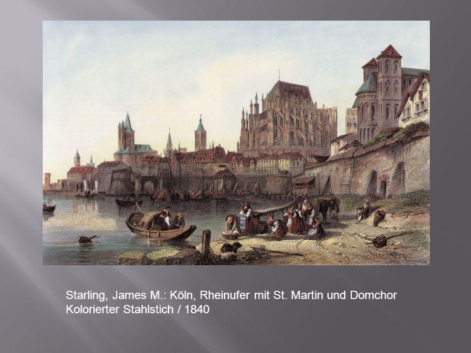 Starling, James M.: Köln, Rheinufer mit St. Martin und Domchor Kolorierter Stahlstich / 1840