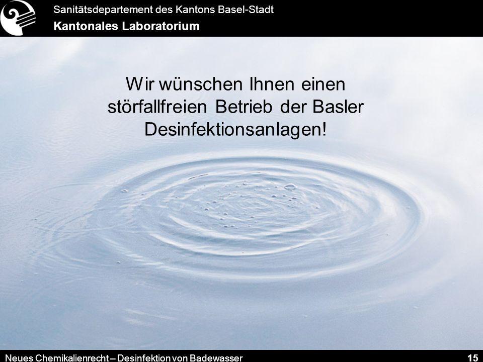 Sanitätsdepartement des Kantons Basel-Stadt Kantonales Laboratorium Neues Chemikalienrecht – Desinfektion von Badewasser 15 Wir wünschen Ihnen einen s