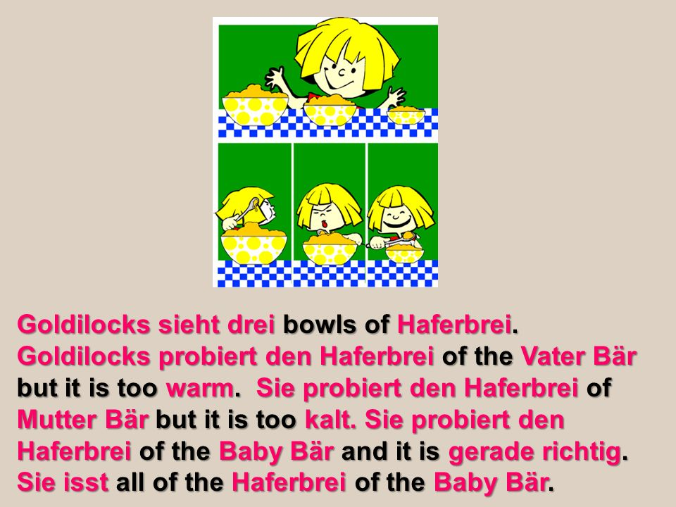 Goldilocks sieht drei bowls of Haferbrei. Goldilocks probiert den Haferbrei of the Vater Bär but it is too warm. Sie probiert den Haferbrei of Mutter