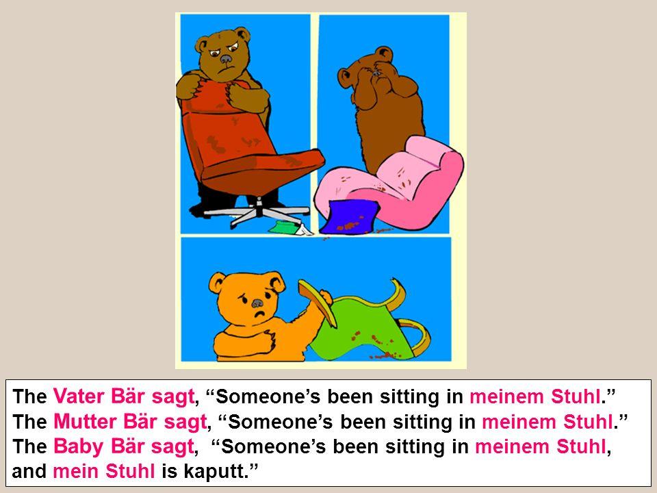 The Vater Bär sagt, Someones been sitting in meinem Stuhl. The Mutter Bär sagt, Someones been sitting in meinem Stuhl. The Baby Bär sagt, Someones bee