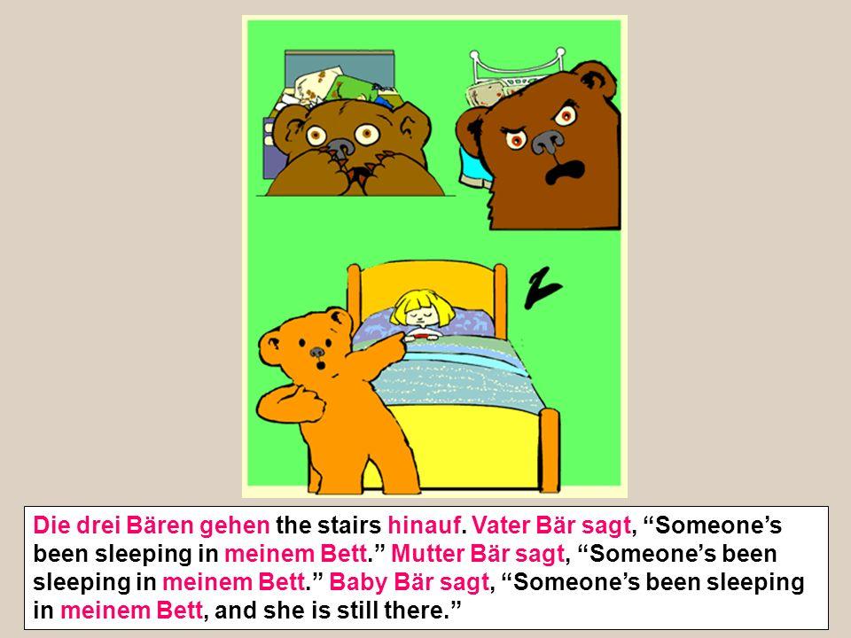 Die drei Bären gehen the stairs hinauf. Vater Bär sagt, Someones been sleeping in meinem Bett. Mutter Bär sagt, Someones been sleeping in meinem Bett.