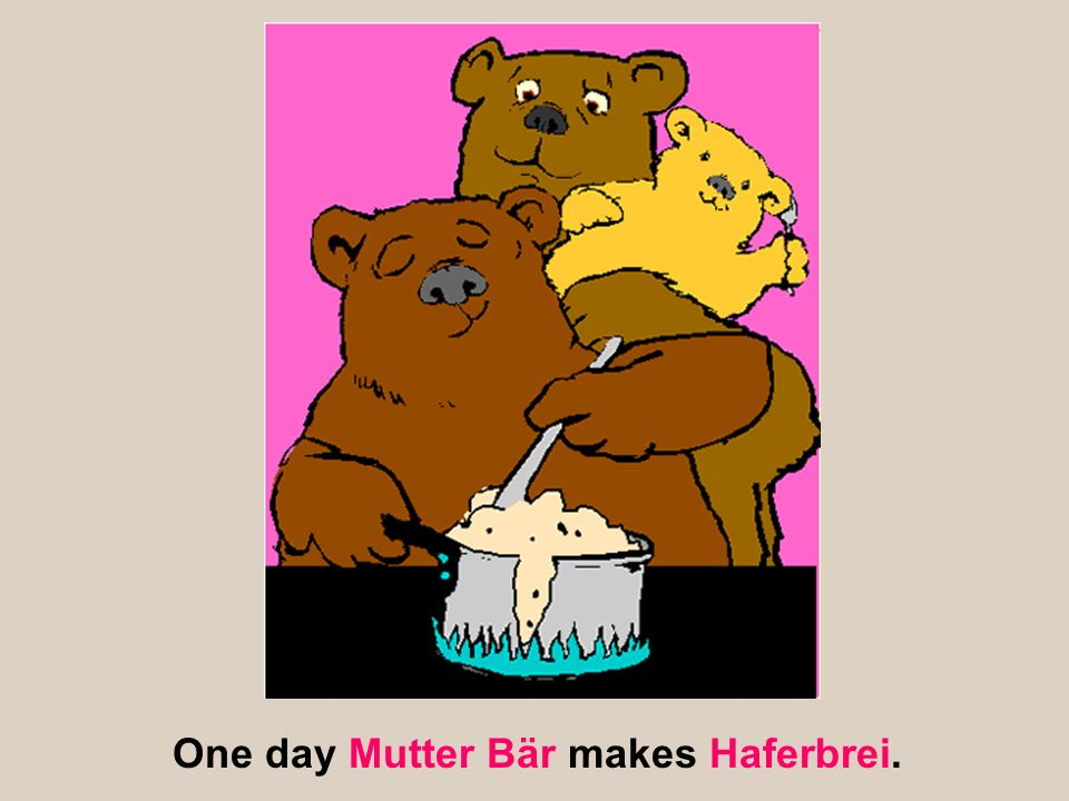 One day Mutter Bär makes Haferbrei.