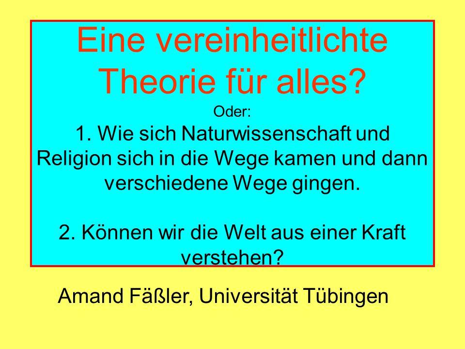 Eine vereinheitlichte Theorie für alles? Oder: 1. Wie sich Naturwissenschaft und Religion sich in die Wege kamen und dann verschiedene Wege gingen. 2.