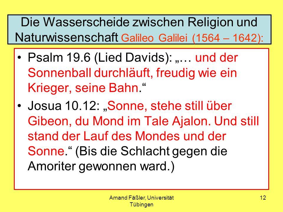 Amand Fäßler, Universität Tübingen 12 Die Wasserscheide zwischen Religion und Naturwissenschaft Galileo Galilei (1564 – 1642): Psalm 19.6 (Lied Davids