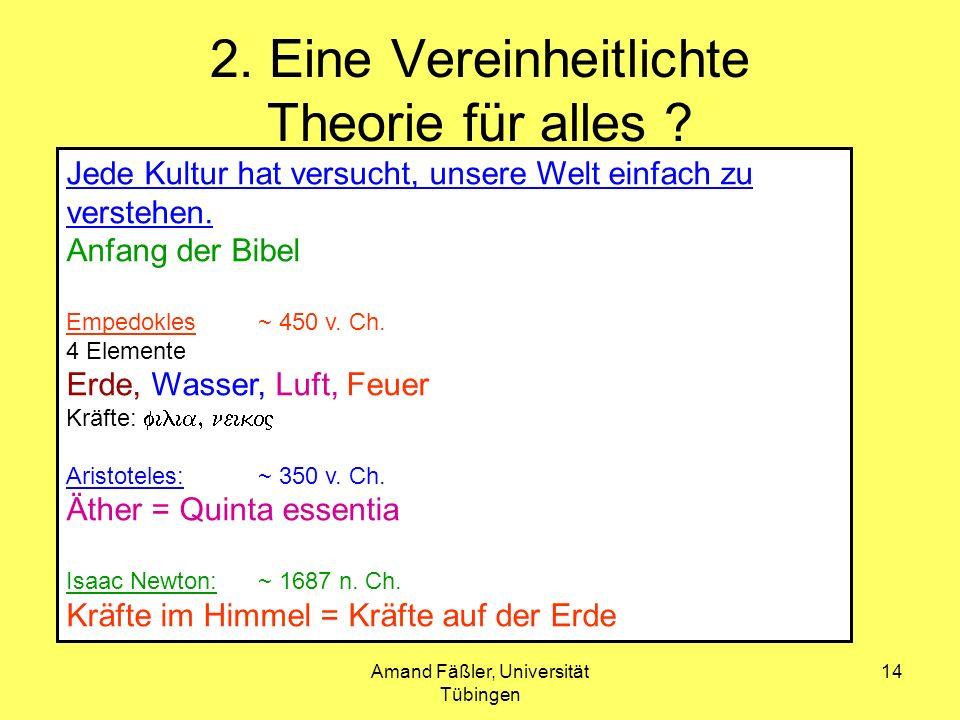 Amand Fäßler, Universität Tübingen 14 2. Eine Vereinheitlichte Theorie für alles ? Jede Kultur hat versucht, unsere Welt einfach zu verstehen. Anfang