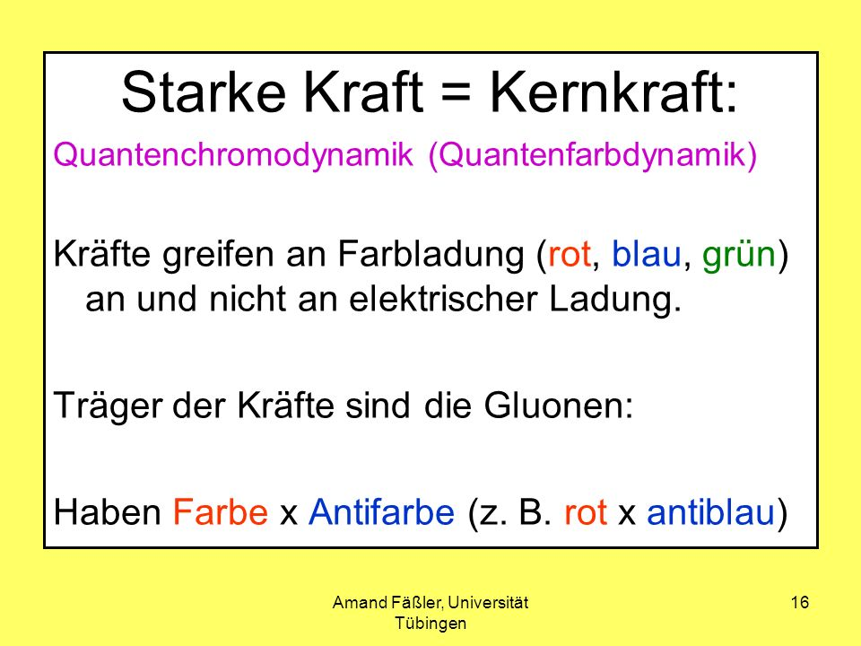 Amand Fäßler, Universität Tübingen 16 Starke Kraft = Kernkraft: Quantenchromodynamik (Quantenfarbdynamik) Kräfte greifen an Farbladung (rot, blau, grü