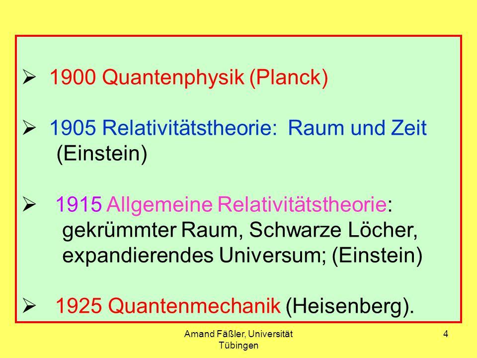 Amand Fäßler, Universität Tübingen 4 1900 Quantenphysik (Planck) 1905 Relativitätstheorie: Raum und Zeit (Einstein) 1915 Allgemeine Relativitätstheori
