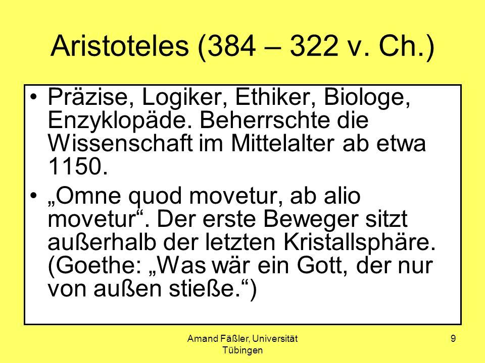 Amand Fäßler, Universität Tübingen 9 Aristoteles (384 – 322 v. Ch.) Präzise, Logiker, Ethiker, Biologe, Enzyklopäde. Beherrschte die Wissenschaft im M