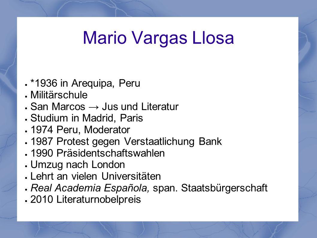 Mario Vargas Llosa *1936 in Arequipa, Peru Militärschule San Marcos Jus und Literatur Studium in Madrid, Paris 1974 Peru, Moderator 1987 Protest gegen