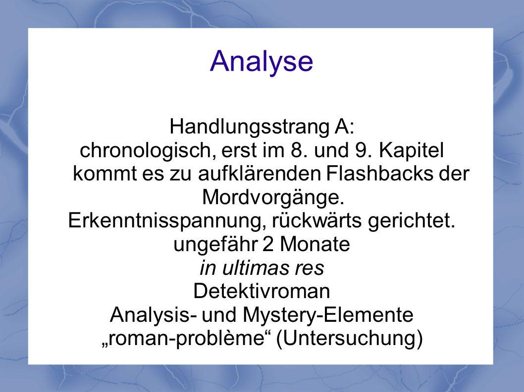 Analyse Handlungsstrang A: chronologisch, erst im 8. und 9. Kapitel kommt es zu aufklärenden Flashbacks der Mordvorgänge. Erkenntnisspannung, rückwärt
