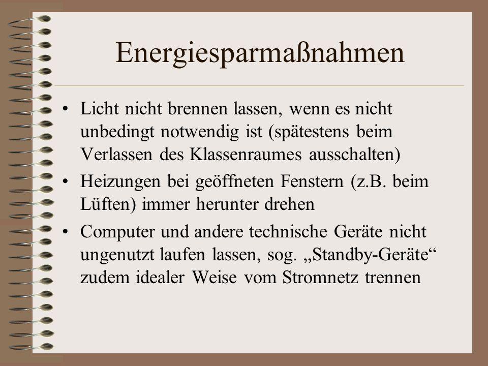 Energiesparmaßnahmen Licht nicht brennen lassen, wenn es nicht unbedingt notwendig ist (spätestens beim Verlassen des Klassenraumes ausschalten) Heizungen bei geöffneten Fenstern (z.B.