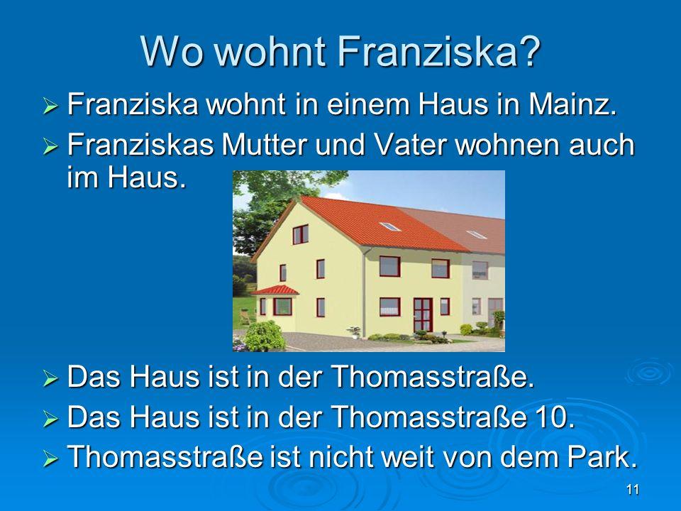11 Wo wohnt Franziska? Franziska wohnt in einem Haus in Mainz. Franziska wohnt in einem Haus in Mainz. Franziskas Mutter und Vater wohnen auch im Haus