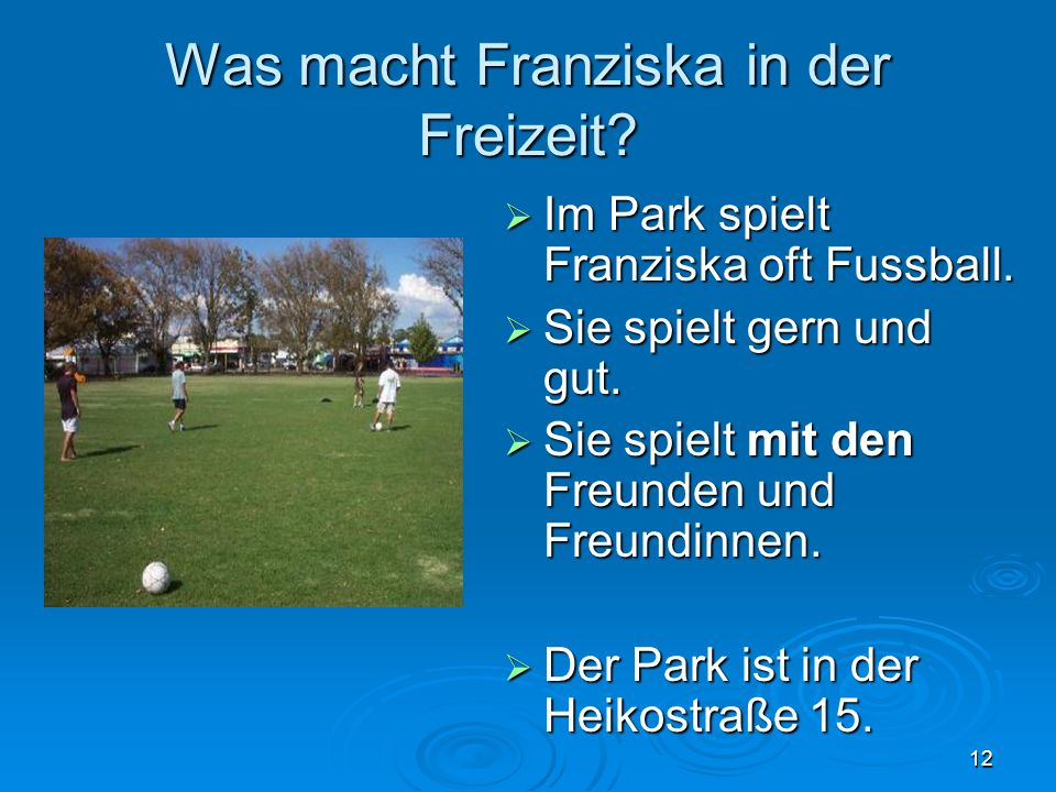 12 Was macht Franziska in der Freizeit? Im Park spielt Franziska oft Fussball. Im Park spielt Franziska oft Fussball. Sie spielt gern und gut. Sie spi