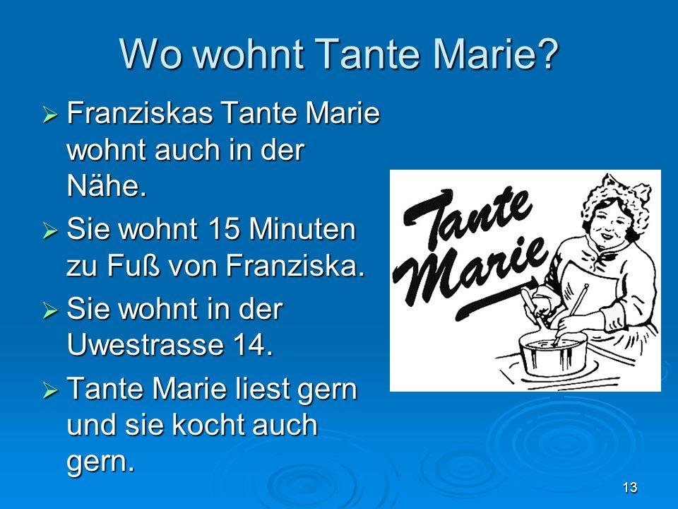 13 Wo wohnt Tante Marie? Franziskas Tante Marie wohnt auch in der Nähe. Franziskas Tante Marie wohnt auch in der Nähe. Sie wohnt 15 Minuten zu Fuß von