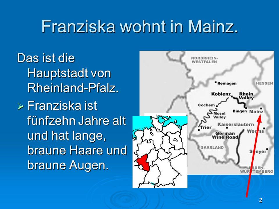 2 Franziska wohnt in Mainz. Das ist die Hauptstadt von Rheinland-Pfalz. Franziska ist fünfzehn Jahre alt und hat lange, braune Haare und braune Augen.