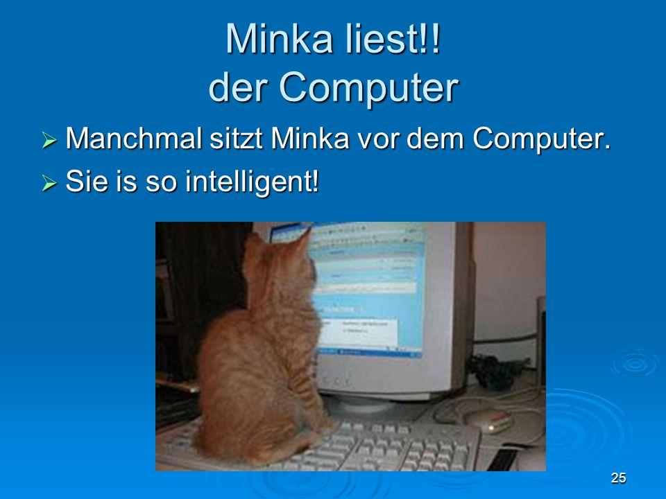 Minka liest!! der Computer Manchmal sitzt Minka vor dem Computer. Manchmal sitzt Minka vor dem Computer. Sie is so intelligent! Sie is so intelligent!