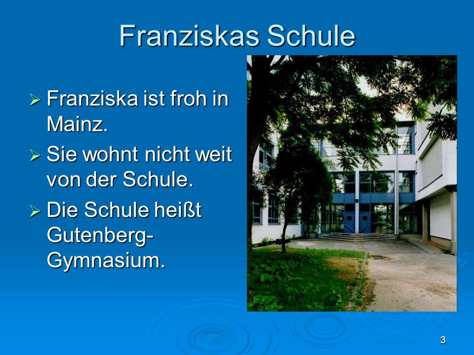 3 Franziskas Schule Franziska ist froh in Mainz. Franziska ist froh in Mainz. Sie wohnt nicht weit von der Schule. Sie wohnt nicht weit von der Schule