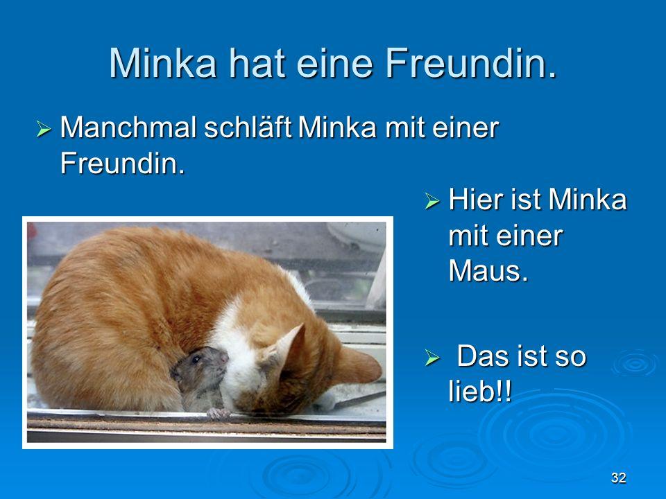 Minka hat eine Freundin. Manchmal schläft Minka mit einer Freundin. Manchmal schläft Minka mit einer Freundin. 32 Hier ist Minka mit einer Maus. Hier
