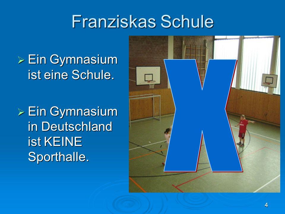 4 Franziskas Schule Ein Gymnasium ist eine Schule. Ein Gymnasium ist eine Schule. Ein Gymnasium in Deutschland ist KEINE Sporthalle. Ein Gymnasium in