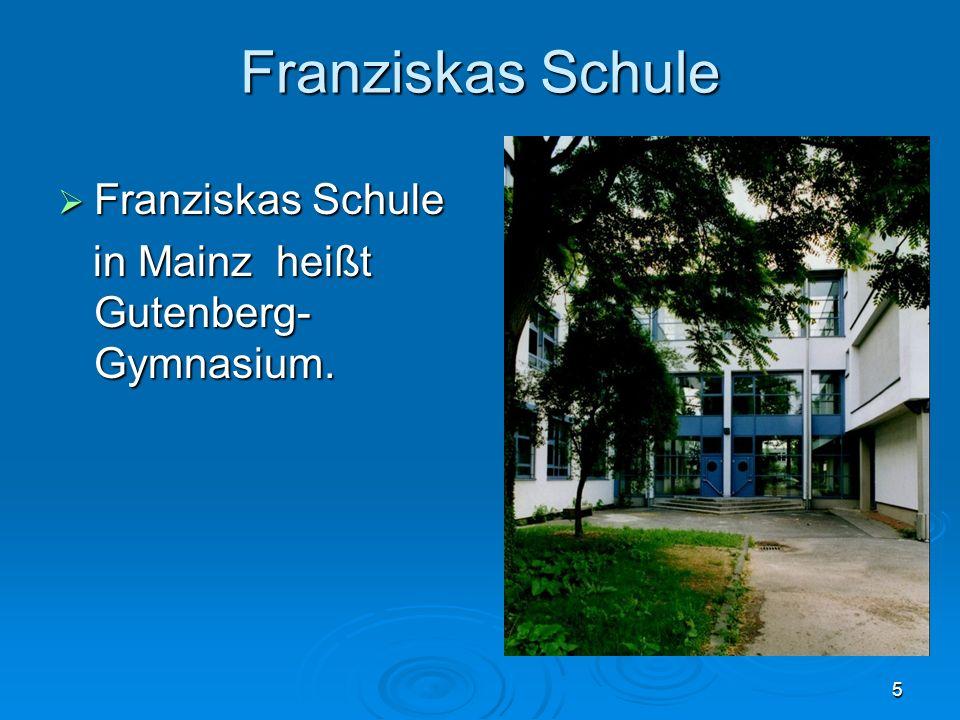 5 Franziskas Schule Franziskas Schule Franziskas Schule in Mainz heißt Gutenberg- Gymnasium. in Mainz heißt Gutenberg- Gymnasium.