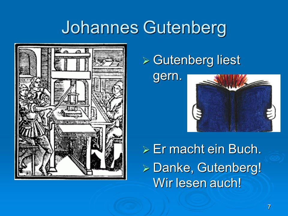 7 Johannes Gutenberg Gutenberg liest gern. Gutenberg liest gern. Er macht ein Buch. Er macht ein Buch. Danke, Gutenberg! Wir lesen auch! Danke, Gutenb