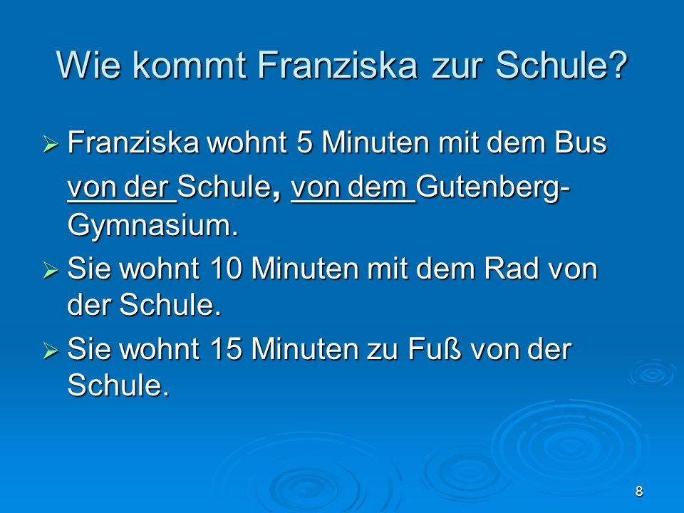8 Wie kommt Franziska zur Schule? Franziska wohnt 5 Minuten mit dem Bus von der Schule, von dem Gutenberg- Gymnasium. Franziska wohnt 5 Minuten mit de