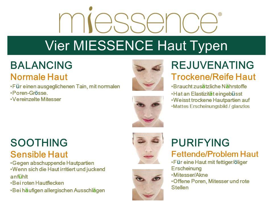 Vier MIESSENCE Haut Typen BALANCING Normale Haut F ü r einen ausgeglichenen Tain, mit normalen Poren-Gr ö sse. Vereinzelte Mitesser SOOTHING Sensible
