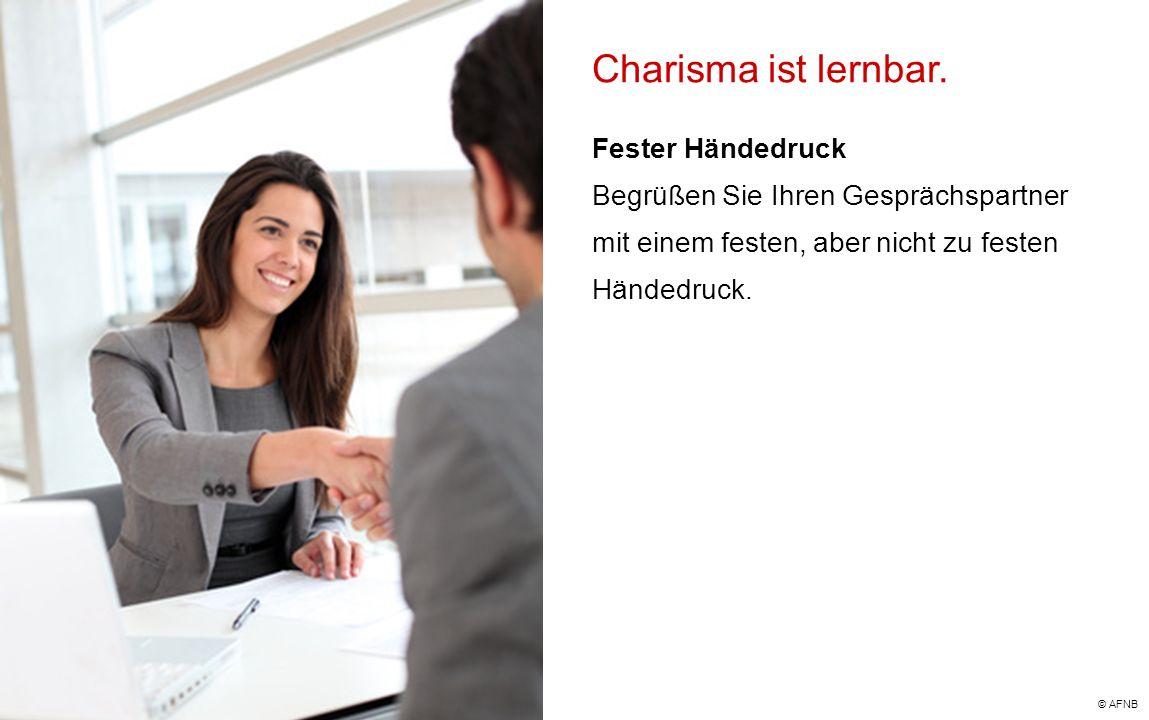 Charisma ist lernbar. Fester Händedruck Begrüßen Sie Ihren Gesprächspartner mit einem festen, aber nicht zu festen Händedruck. © AFNB