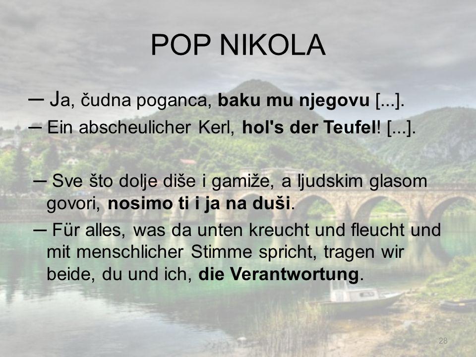 POP NIKOLA J a, čudna poganca, baku mu njegovu [...]. Ein abscheulicher Kerl, hol's der Teufel! [...]. Sve što dolje diše i gamiže, a ljudskim glasom
