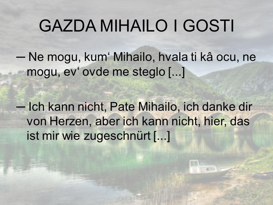 GAZDA MIHAILO I GOSTI Ne mogu, kum Mihailo, hvala ti kâ ocu, ne mogu, ev ovde me steglo [...] Ich kann nicht, Pate Mihailo, ich danke dir von Herzen,