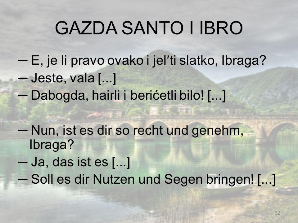 GAZDA SANTO I IBRO E, je li pravo ovako i jel ' ti slatko, Ibraga? Jeste, vala [...] Dabogda, hairli i berićetli bilo! [...] Nun, ist es dir so recht