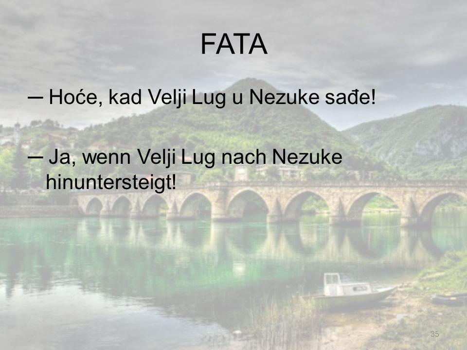 FATA Hoće, kad Velji Lug u Nezuke sađe! Ja, wenn Velji Lug nach Nezuke hinuntersteigt! 35