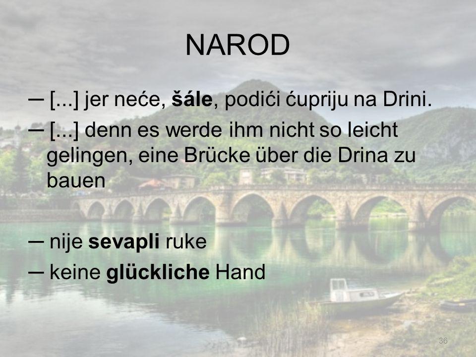 NAROD [...] jer neće, šále, podići ćupriju na Drini. [...] denn es werde ihm nicht so leicht gelingen, eine Brücke über die Drina zu bauen nije sevapl