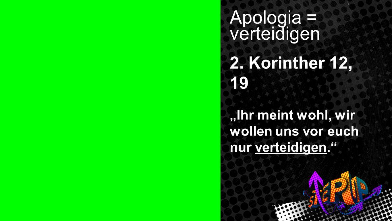 Apologia Apologia = verteidigen 2. Korinther 12, 19 Ihr meint wohl, wir wollen uns vor euch nur verteidigen.