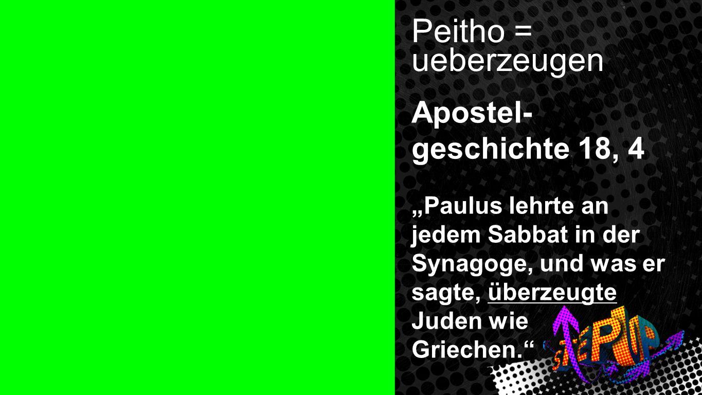 Peithos Peitho = ueberzeugen Apostel- geschichte 18, 4 Paulus lehrte an jedem Sabbat in der Synagoge, und was er sagte, überzeugte Juden wie Griechen.
