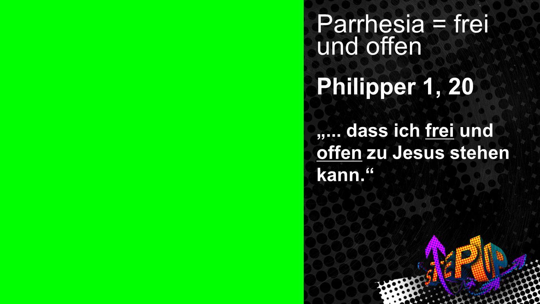 Parrhesia Parrhesia = frei und offen Philipper 1, 20... dass ich frei und offen zu Jesus stehen kann.