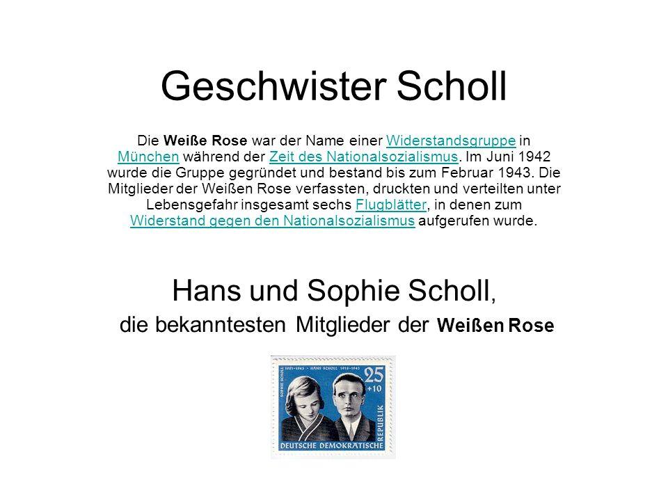 Geschwister Scholl Die Weiße Rose war der Name einer Widerstandsgruppe in München während der Zeit des Nationalsozialismus. Im Juni 1942 wurde die Gru
